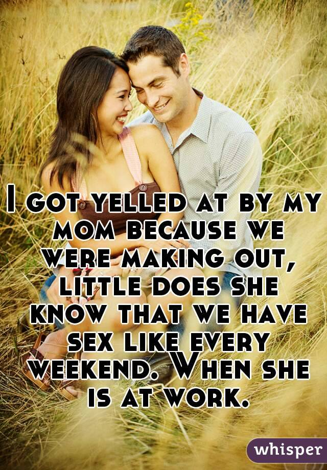 I got yelled at by my mom because we were making out, little does she know that we have sex like every weekend. When she is at work.