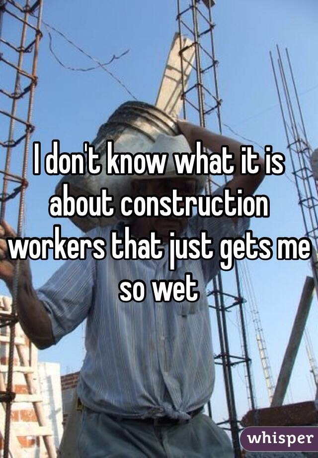 I don't know what it is about construction workers that just gets me so wet