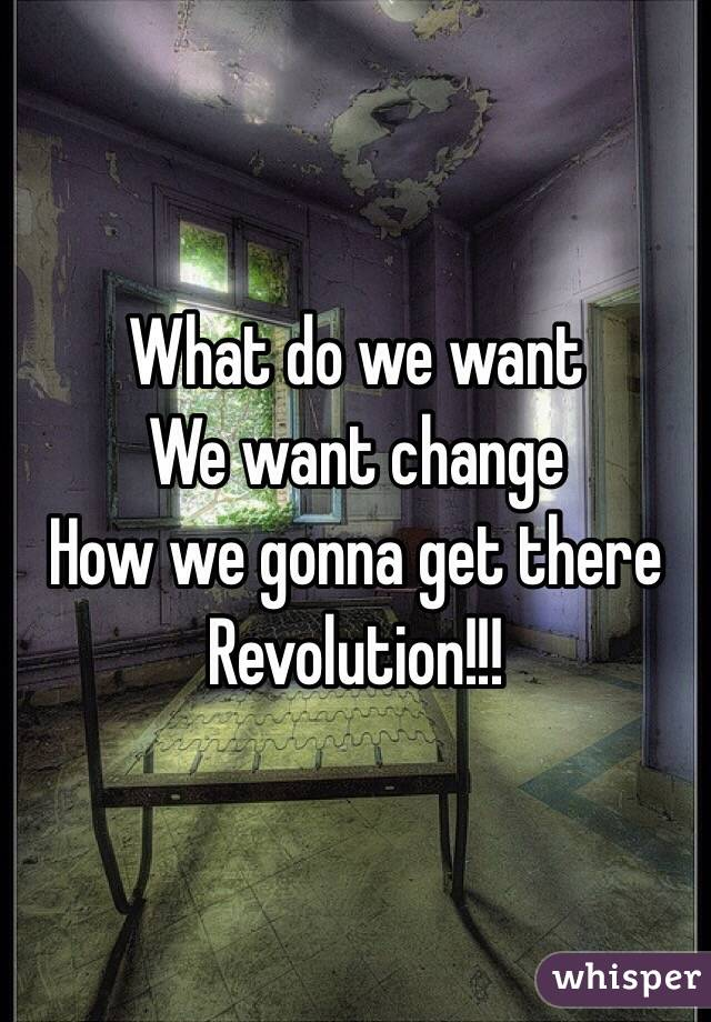 What do we want  We want change  How we gonna get there Revolution!!!