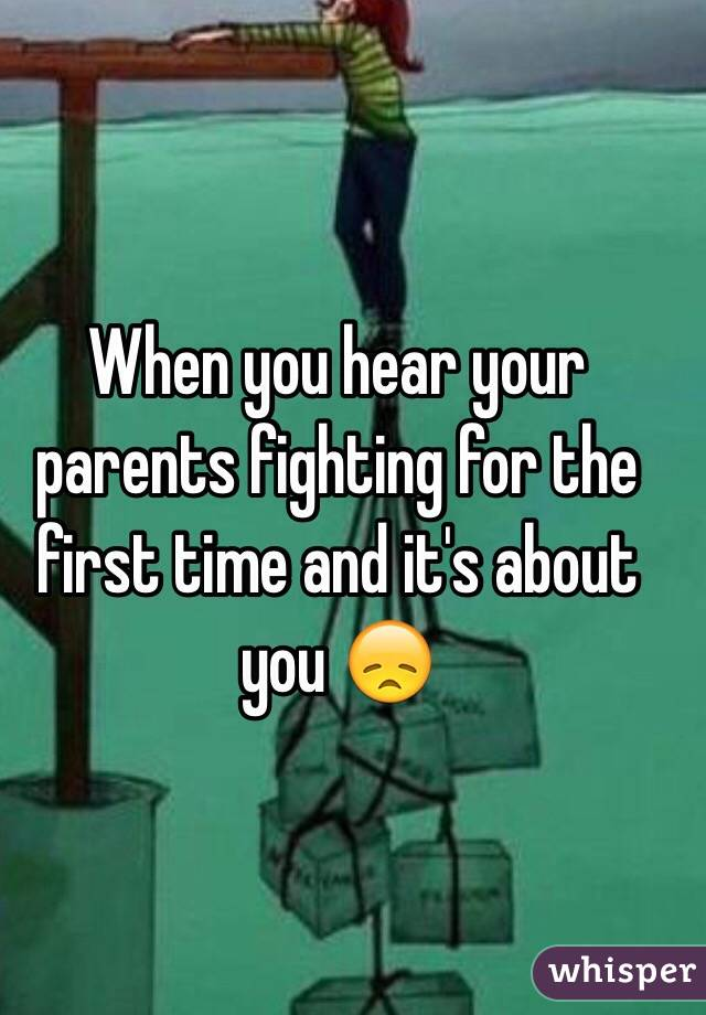 When you hear your parents fighting for the first time and it's about you 😞