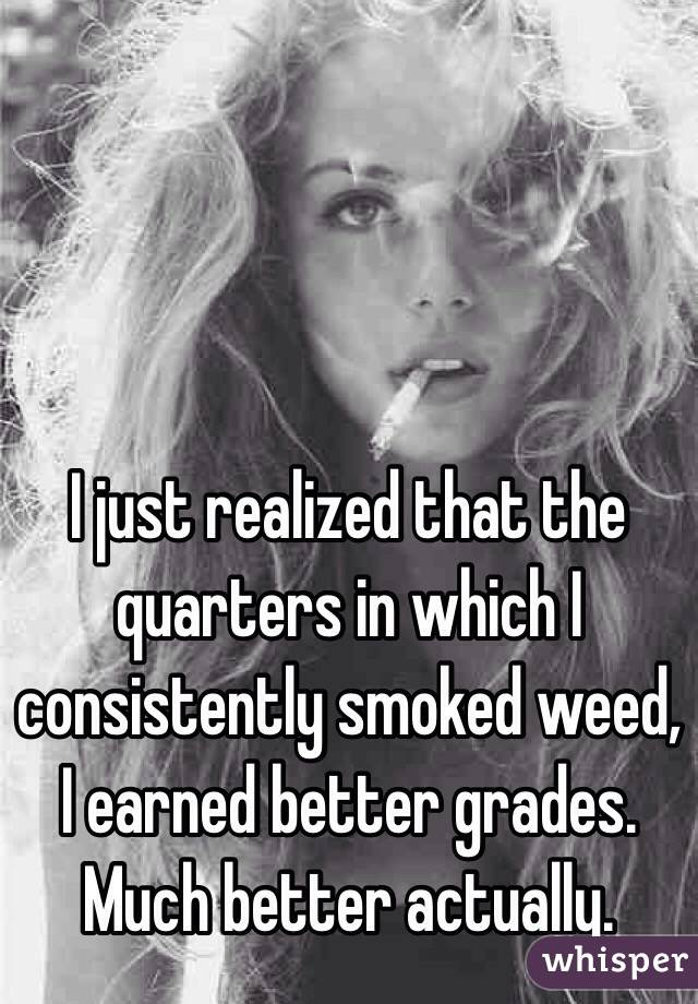 I just realized that the quarters in which I consistently smoked weed, I earned better grades. Much better actually.