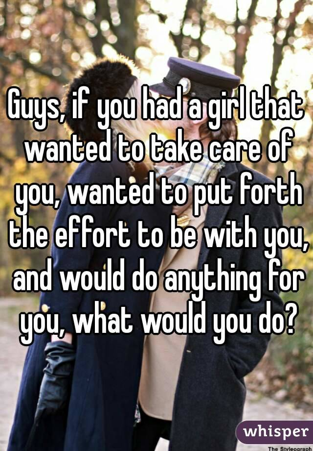 Guys, if you had a girl that wanted to take care of you, wanted to put forth the effort to be with you, and would do anything for you, what would you do?