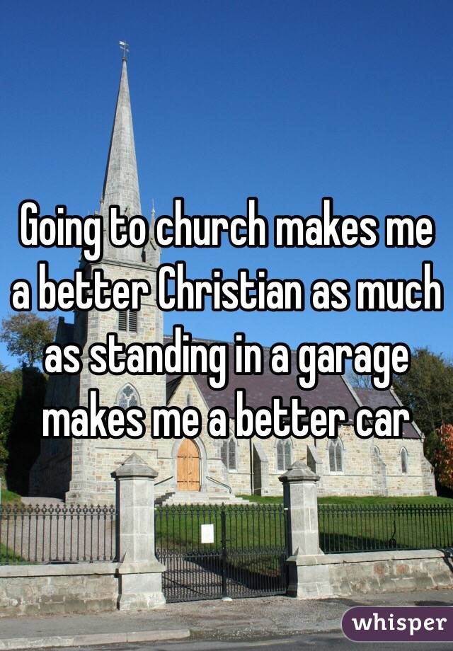 Going to church makes me a better Christian as much as standing in a garage makes me a better car