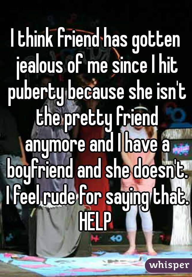 I think friend has gotten jealous of me since I hit puberty because she isn't the pretty friend anymore and I have a boyfriend and she doesn't. I feel rude for saying that. HELP