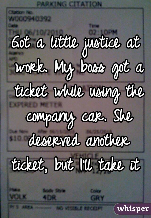 Got a little justice at work. My boss got a ticket while using the company car. She deserved another ticket, but I'll take it