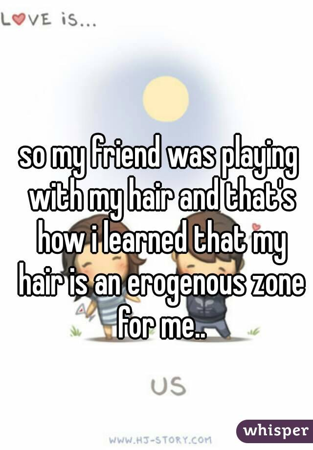 so my friend was playing with my hair and that's how i learned that my hair is an erogenous zone for me..