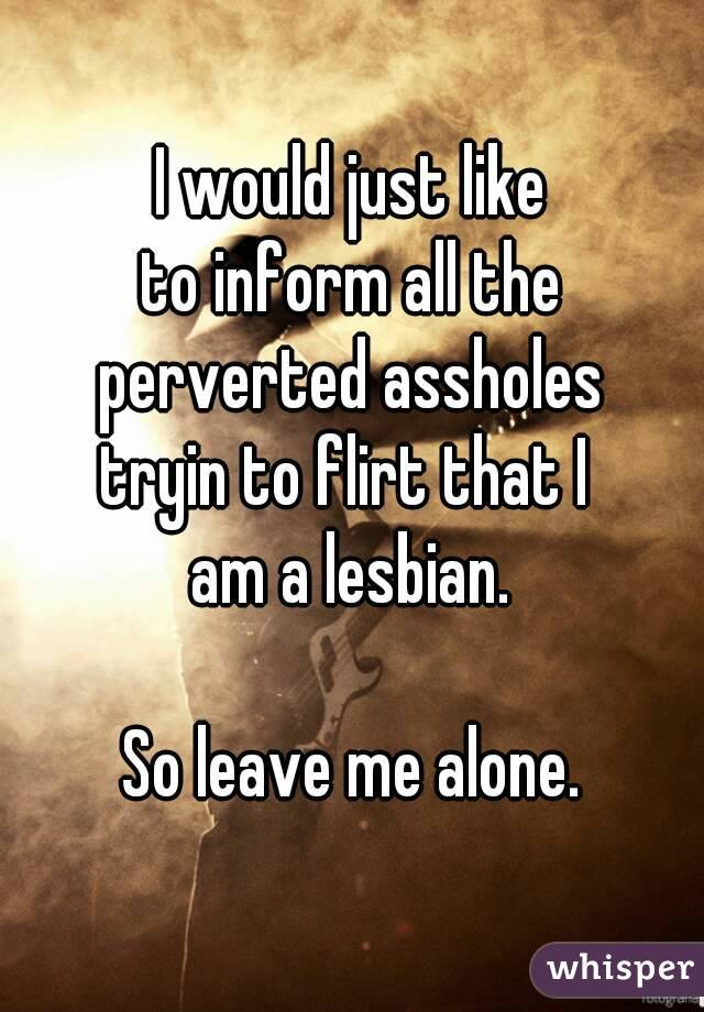I would just like to inform all the perverted assholes tryin to flirt that I  am a lesbian.  So leave me alone.