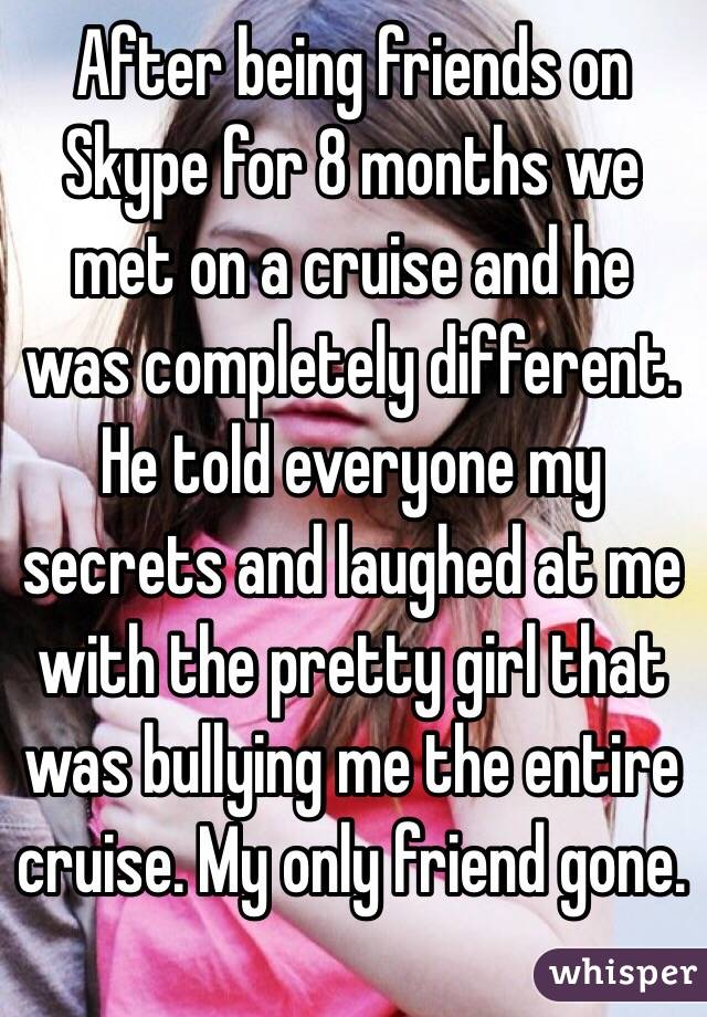 After being friends on Skype for 8 months we met on a cruise and he was completely different. He told everyone my secrets and laughed at me with the pretty girl that was bullying me the entire cruise. My only friend gone.