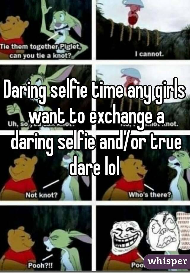 Daring selfie time any girls want to exchange a daring selfie and/or true dare lol
