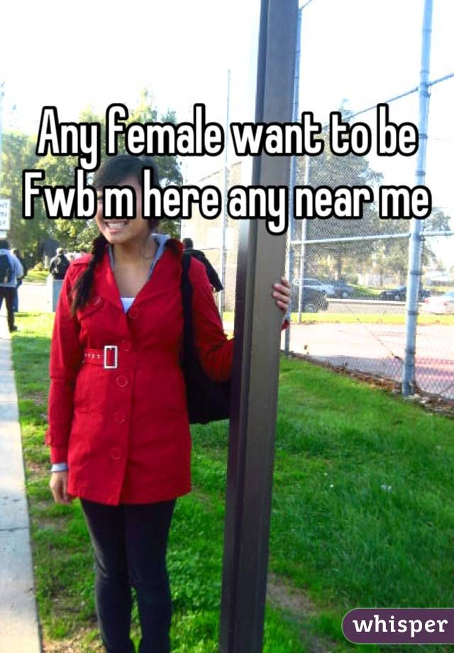Any female want to be Fwb m here any near me