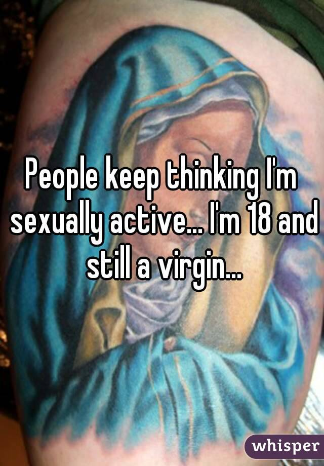 People keep thinking I'm sexually active... I'm 18 and still a virgin...