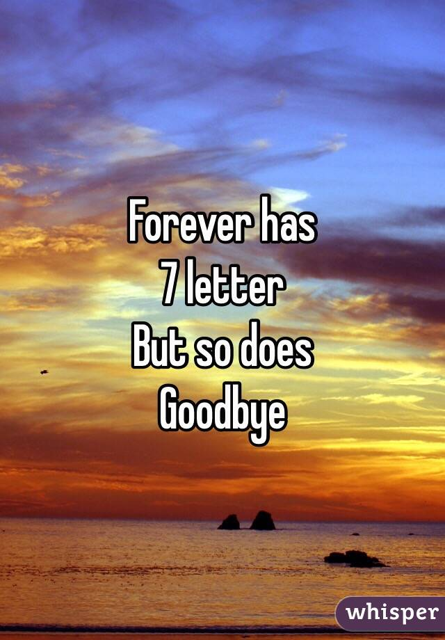 Forever has  7 letter  But so does  Goodbye