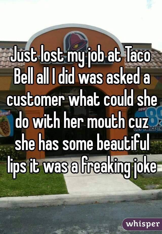 Just lost my job at Taco Bell all I did was asked a customer what could she do with her mouth cuz she has some beautiful lips it was a freaking joke