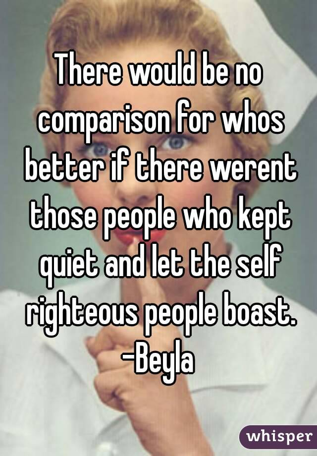 There would be no comparison for whos better if there werent those people who kept quiet and let the self righteous people boast. -Beyla