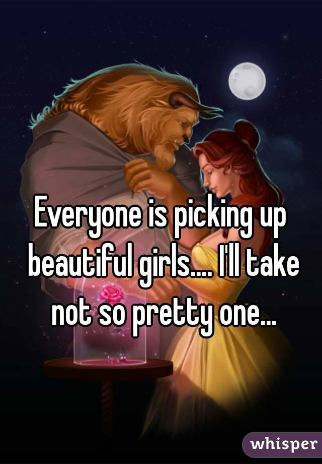 Everyone is picking up beautiful girls.... I'll take not so pretty one...