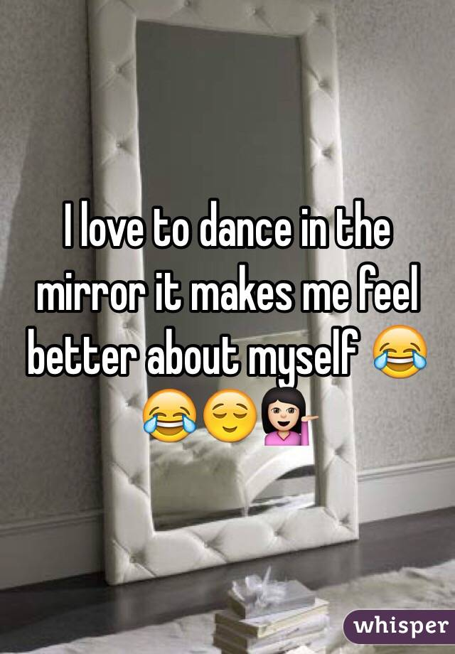 I love to dance in the mirror it makes me feel better about myself 😂😂😌💁🏻