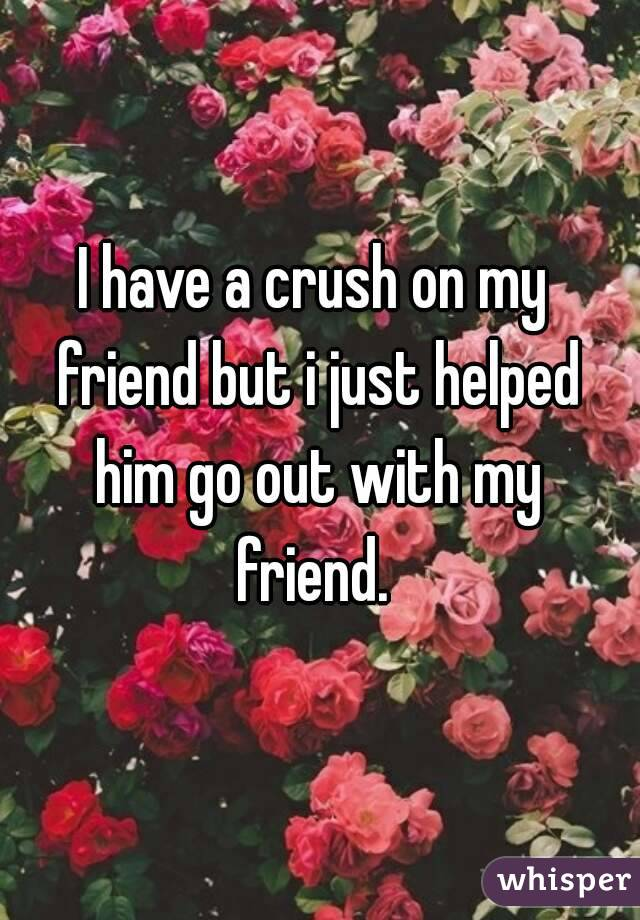 I have a crush on my friend but i just helped him go out with my friend.