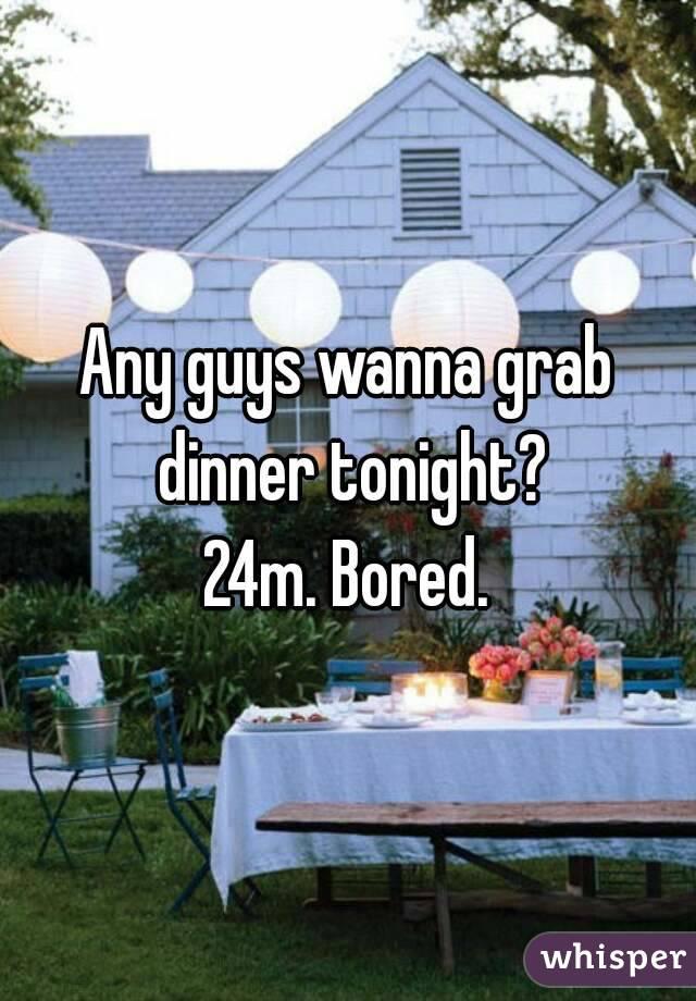 Any guys wanna grab dinner tonight? 24m. Bored.