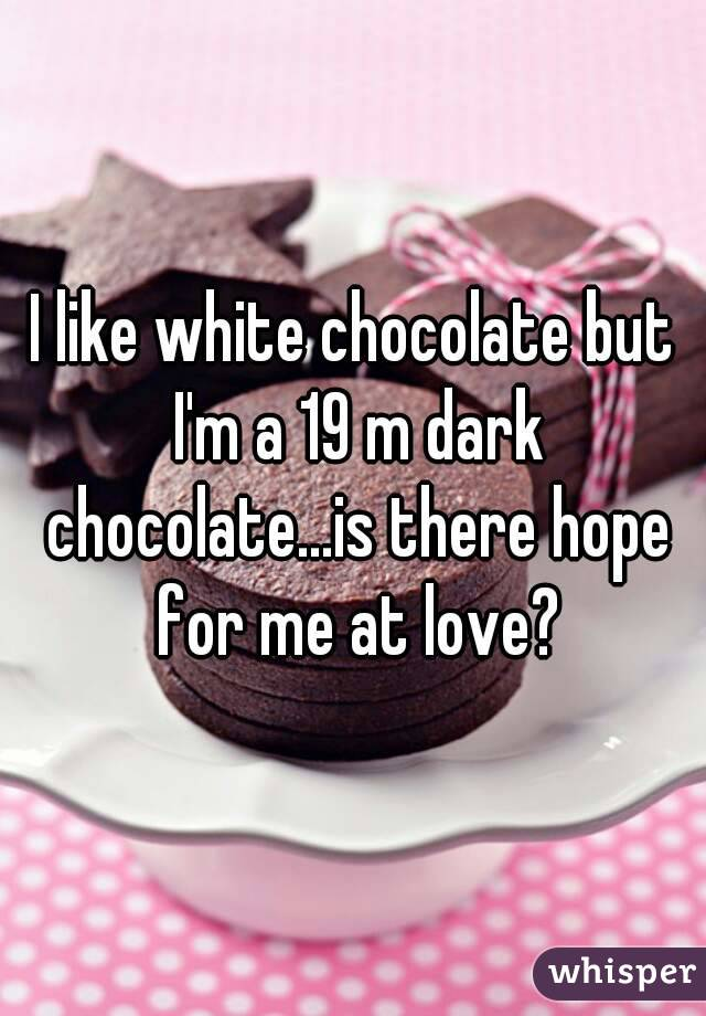 I like white chocolate but I'm a 19 m dark chocolate...is there hope for me at love?
