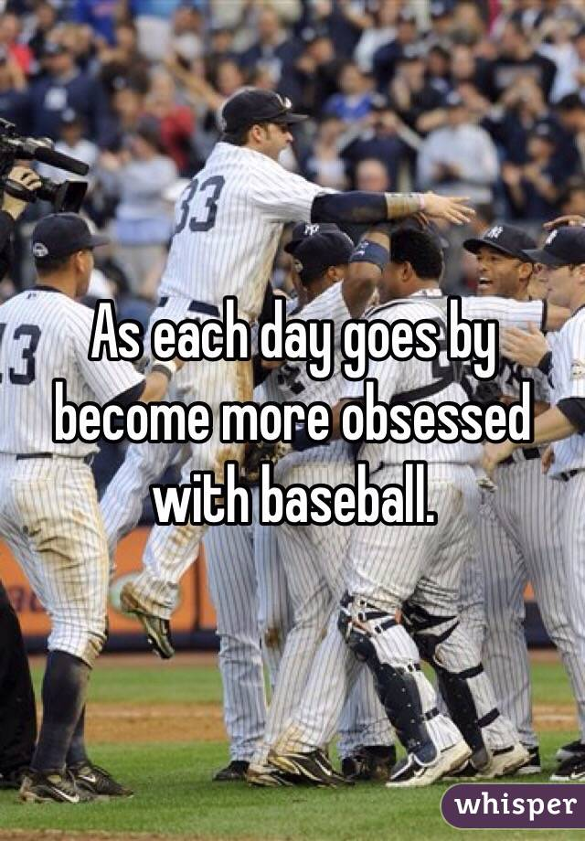 As each day goes by become more obsessed with baseball.