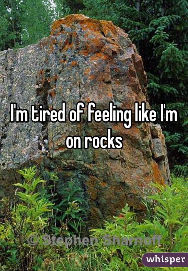 I'm tired of feeling like I'm on rocks