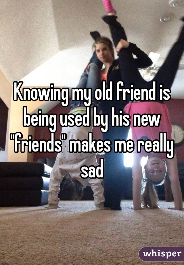 """Knowing my old friend is being used by his new """"friends"""" makes me really sad"""
