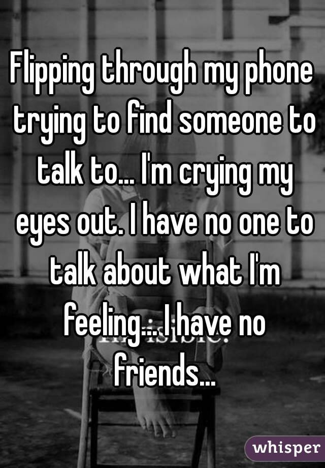 Flipping through my phone trying to find someone to talk to... I'm crying my eyes out. I have no one to talk about what I'm feeling... I have no friends...