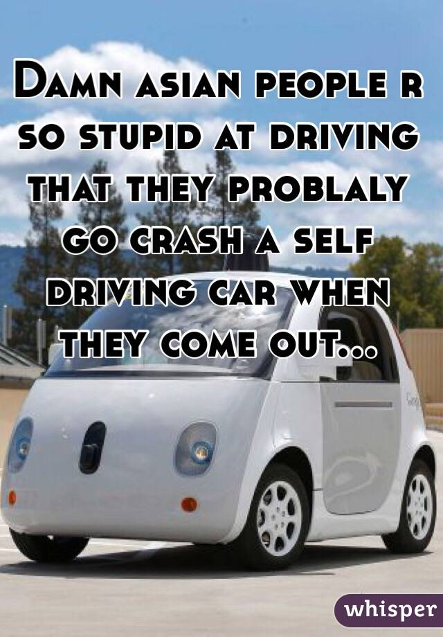 Damn asian people r so stupid at driving that they problaly go crash a self driving car when they come out...