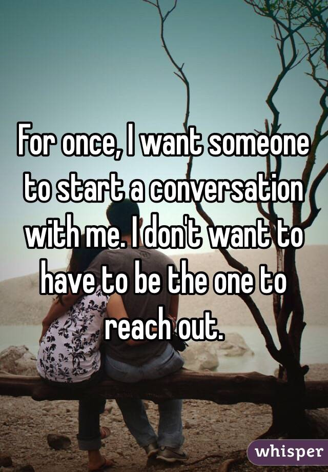 For once, I want someone to start a conversation with me. I don't want to have to be the one to reach out.