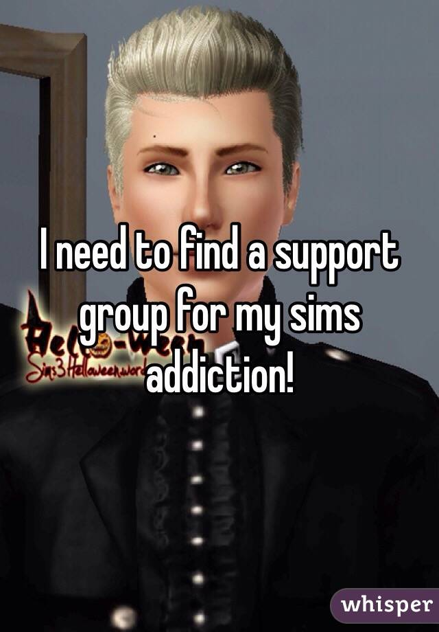 I need to find a support group for my sims addiction!