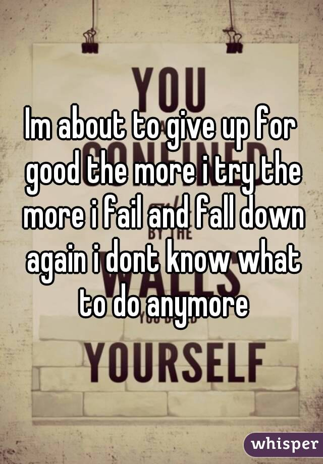 Im about to give up for good the more i try the more i fail and fall down again i dont know what to do anymore