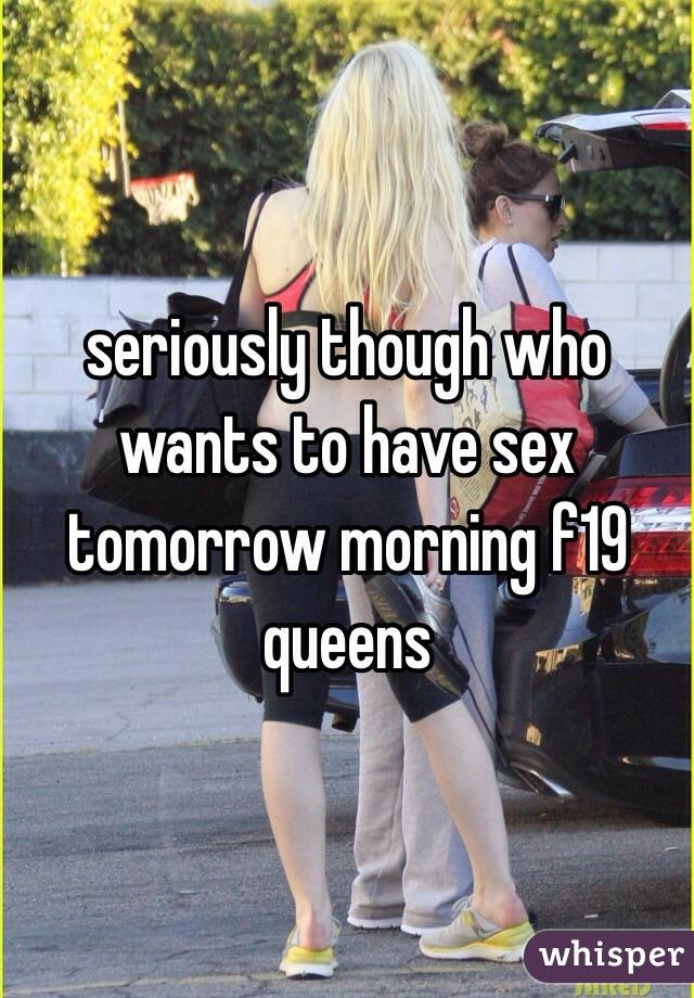 seriously though who wants to have sex tomorrow morning f19 queens