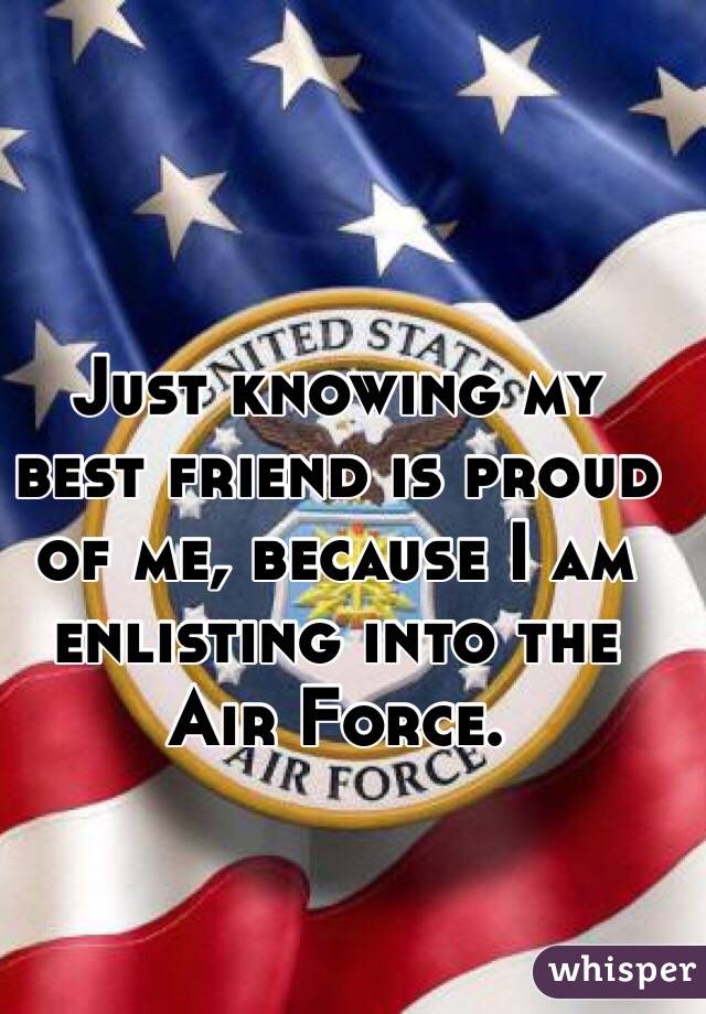 Just knowing my best friend is proud of me, because I am enlisting into the Air Force.