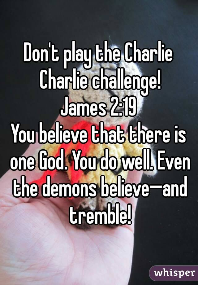 Don't play the Charlie Charlie challenge! James 2:19 You believe that there is one God. You do well. Even the demons believe—and tremble!