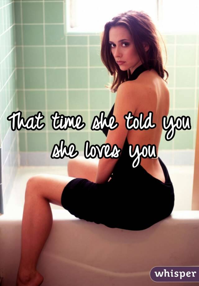 That time she told you she loves you