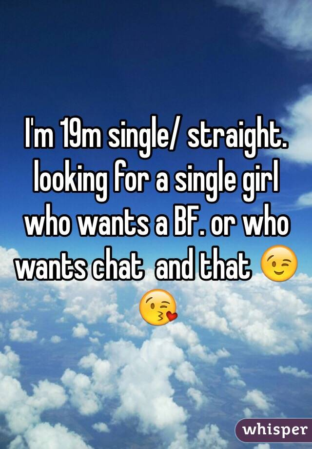 I'm 19m single/ straight.  looking for a single girl who wants a BF. or who wants chat  and that 😉😘