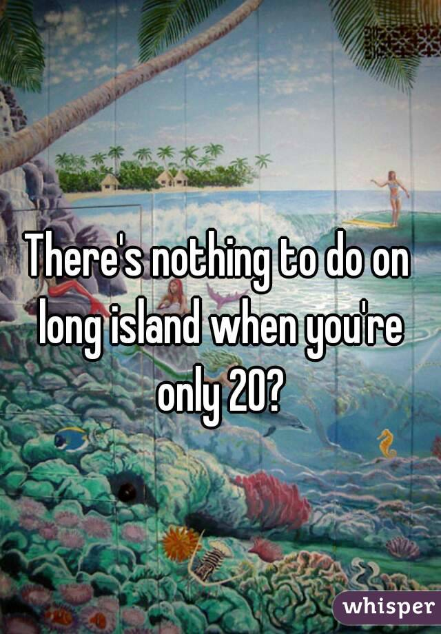 There's nothing to do on long island when you're only 20?