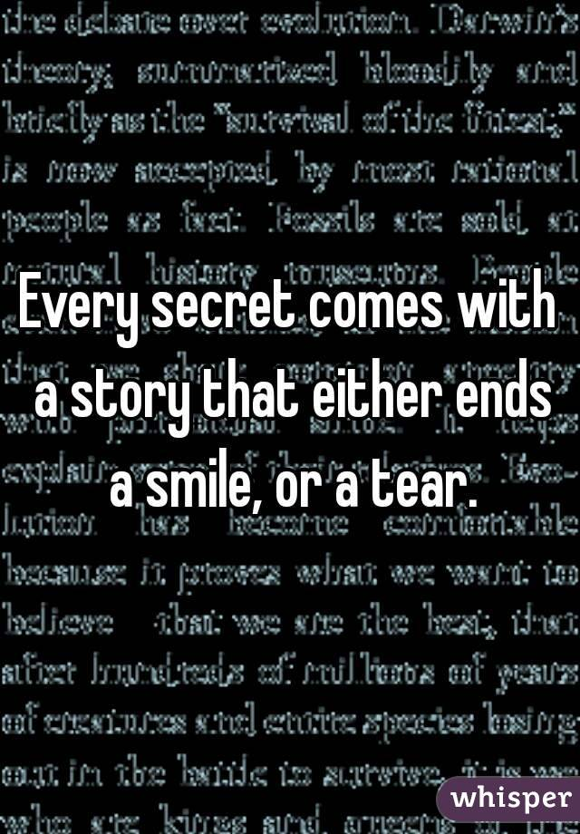 Every secret comes with a story that either ends a smile, or a tear.