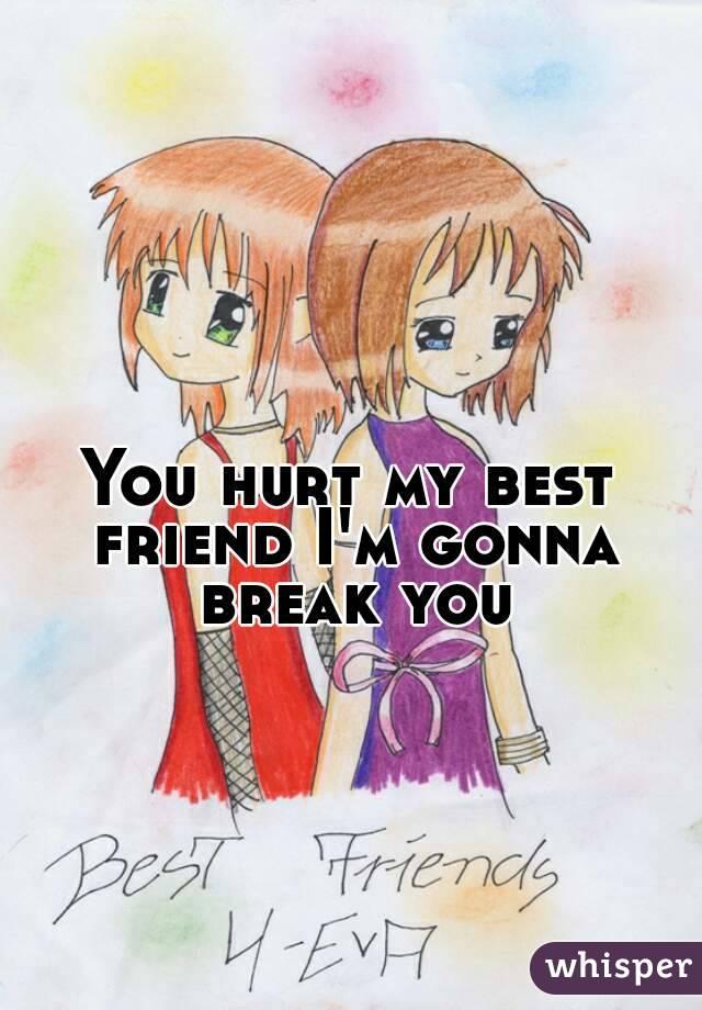 You hurt my best friend I'm gonna break you