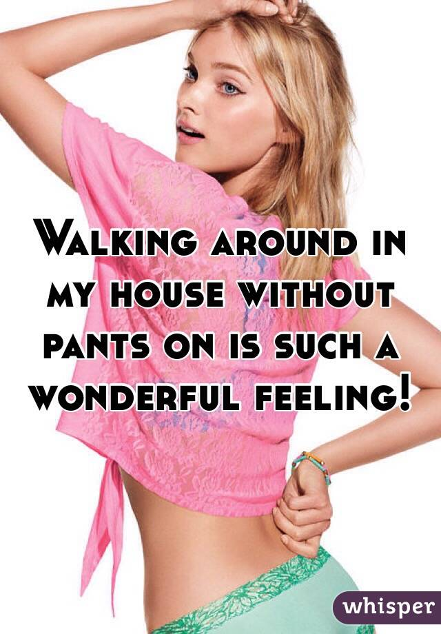 Walking around in my house without pants on is such a wonderful feeling!