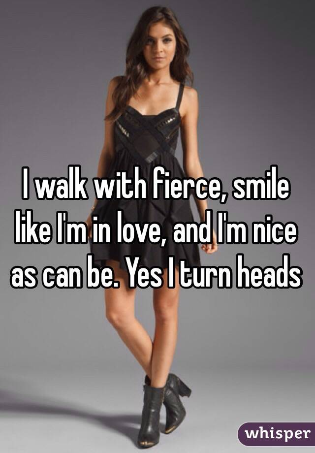 I walk with fierce, smile like I'm in love, and I'm nice as can be. Yes I turn heads