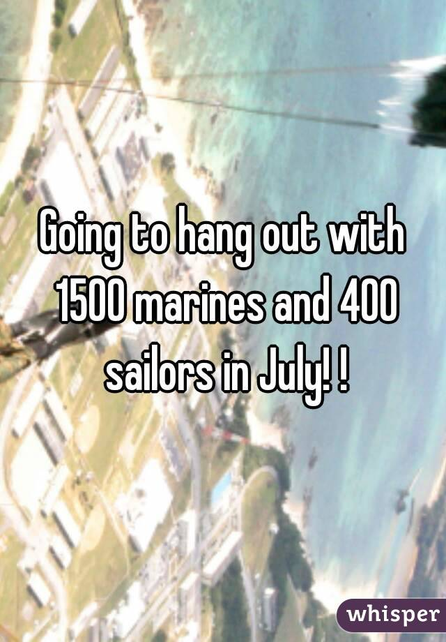 Going to hang out with 1500 marines and 400 sailors in July! !
