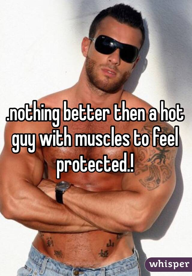 .nothing better then a hot guy with muscles to feel protected.!