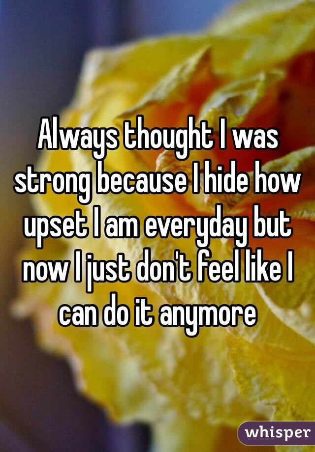 Always thought I was strong because I hide how upset I am everyday but now I just don't feel like I can do it anymore