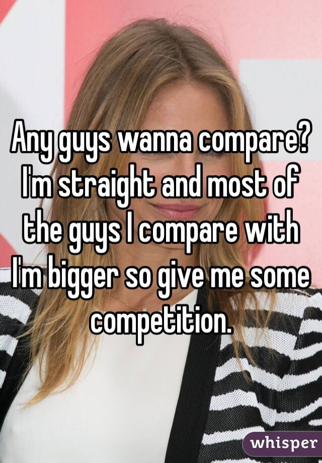 Any guys wanna compare? I'm straight and most of the guys I compare with I'm bigger so give me some competition.
