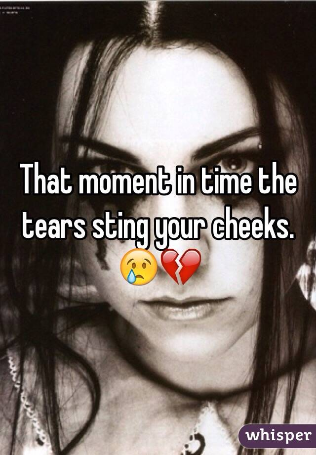 That moment in time the tears sting your cheeks. 😢💔