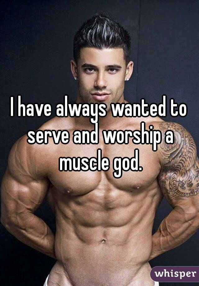 I have always wanted to serve and worship a muscle god.