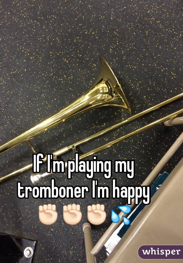 If I'm playing my tromboner I'm happy              ✊🏻✊🏻✊🏻💦