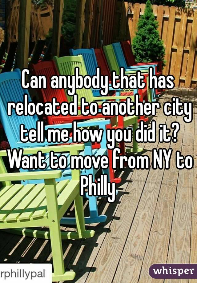 Can anybody that has relocated to another city tell me how you did it? Want to move from NY to Philly