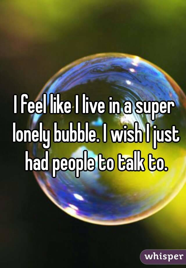 I feel like I live in a super lonely bubble. I wish I just had people to talk to.